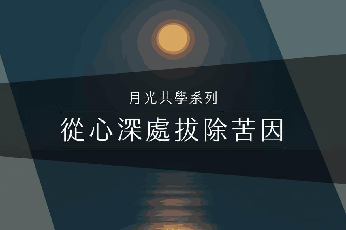 【月光共學系列】從心深處拔除苦因